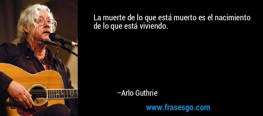 La muerte de lo que está muerto es el nacimiento de lo que está viviendo. – Arlo Guthrie