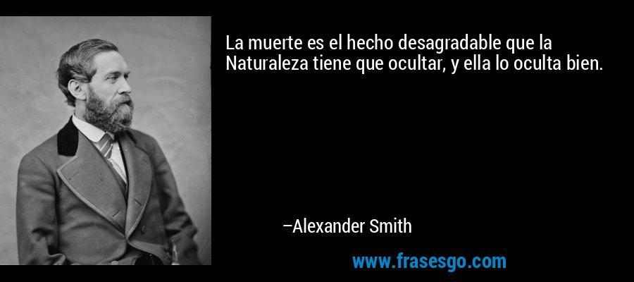 La muerte es el hecho desagradable que la Naturaleza tiene que ocultar, y ella lo oculta bien. – Alexander Smith