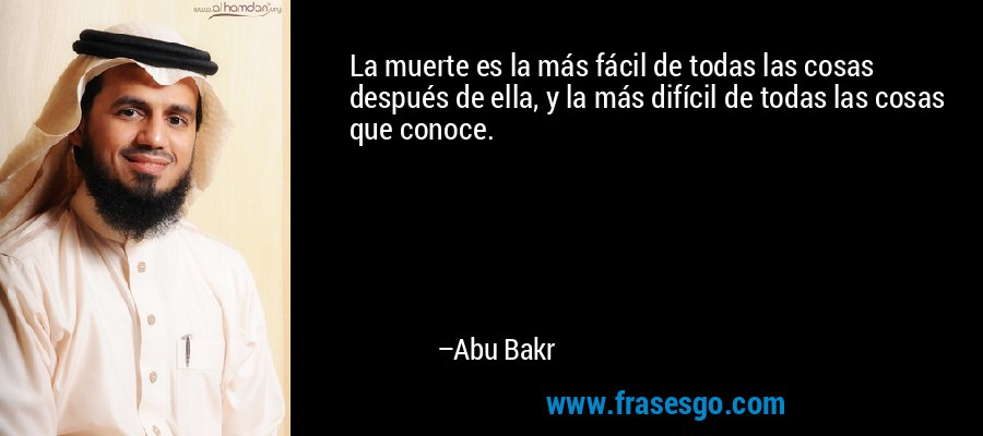 La muerte es la más fácil de todas las cosas después de ella, y la más difícil de todas las cosas que conoce. – Abu Bakr