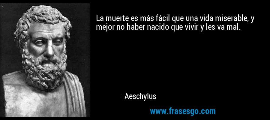 La muerte es más fácil que una vida miserable, y mejor no haber nacido que vivir y les va mal. – Aeschylus