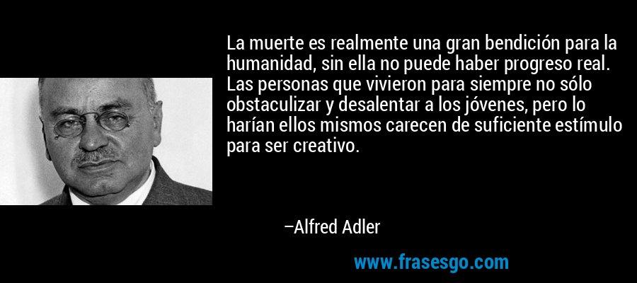 La muerte es realmente una gran bendición para la humanidad, sin ella no puede haber progreso real. Las personas que vivieron para siempre no sólo obstaculizar y desalentar a los jóvenes, pero lo harían ellos mismos carecen de suficiente estímulo para ser creativo. – Alfred Adler