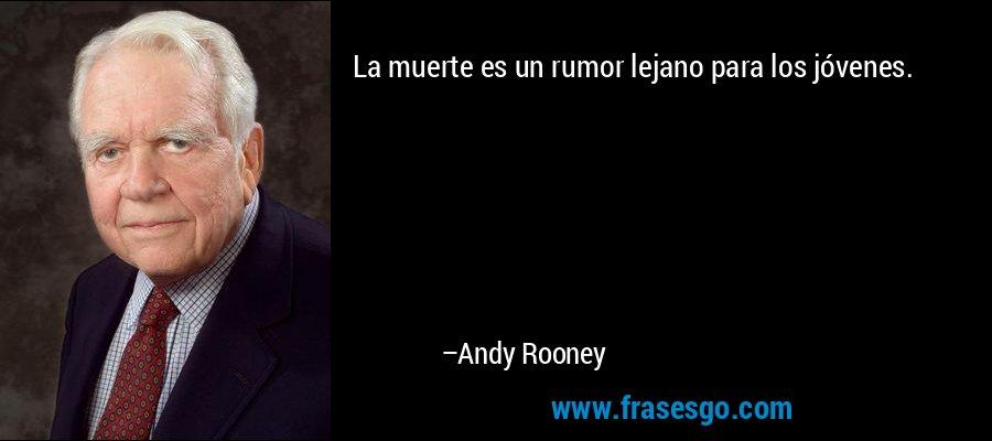La muerte es un rumor lejano para los jóvenes. – Andy Rooney