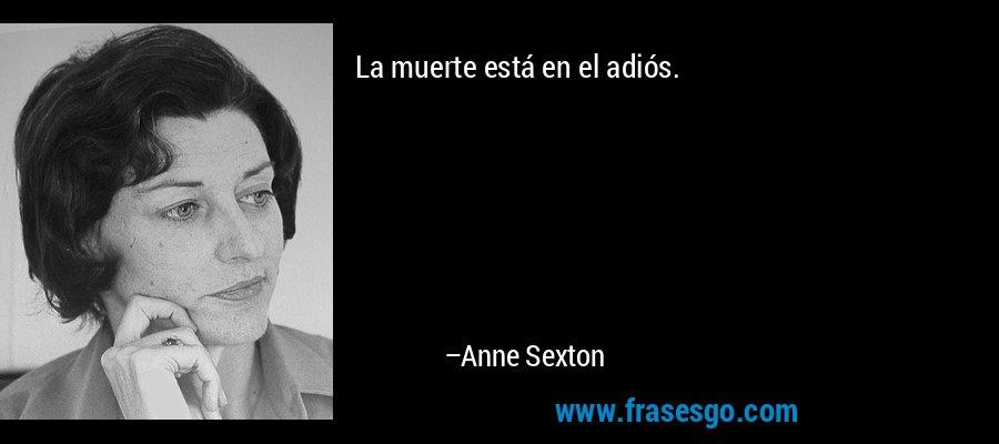 La muerte está en el adiós. – Anne Sexton