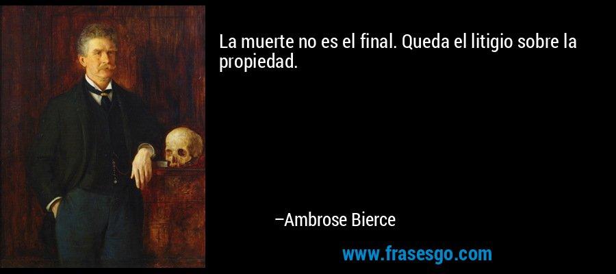 La muerte no es el final. Queda el litigio sobre la propiedad. – Ambrose Bierce