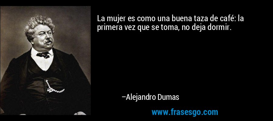 La mujer es como una buena taza de café: la primera vez que se toma, no deja dormir. – Alejandro Dumas