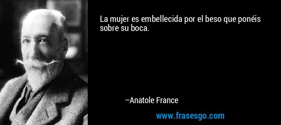 La mujer es embellecida por el beso que ponéis sobre su boca. – Anatole France