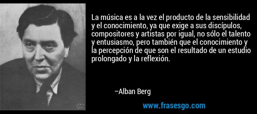 La música es a la vez el producto de la sensibilidad y el conocimiento, ya que exige a sus discípulos, compositores y artistas por igual, no sólo el talento y entusiasmo, pero también que el conocimiento y la percepción de que son el resultado de un estudio prolongado y la reflexión. – Alban Berg