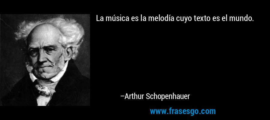 La música es la melodía cuyo texto es el mundo. – Arthur Schopenhauer