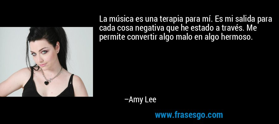 La música es una terapia para mí. Es mi salida para cada cosa negativa que he estado a través. Me permite convertir algo malo en algo hermoso. – Amy Lee