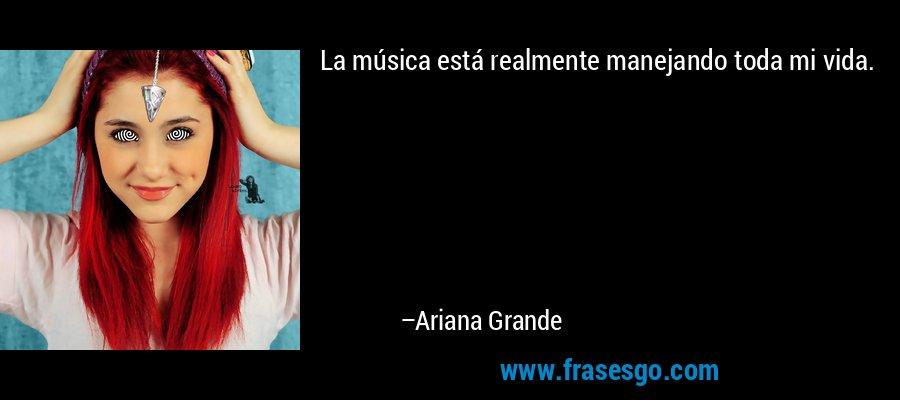 La música está realmente manejando toda mi vida. – Ariana Grande