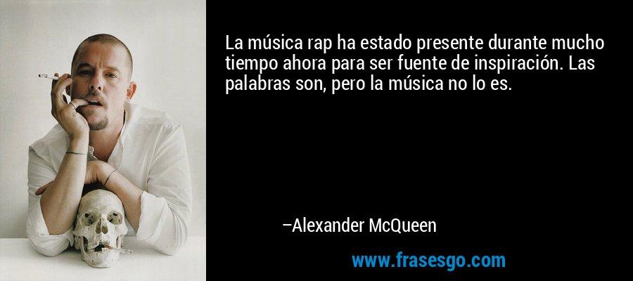 La música rap ha estado presente durante mucho tiempo ahora para ser fuente de inspiración. Las palabras son, pero la música no lo es. – Alexander McQueen