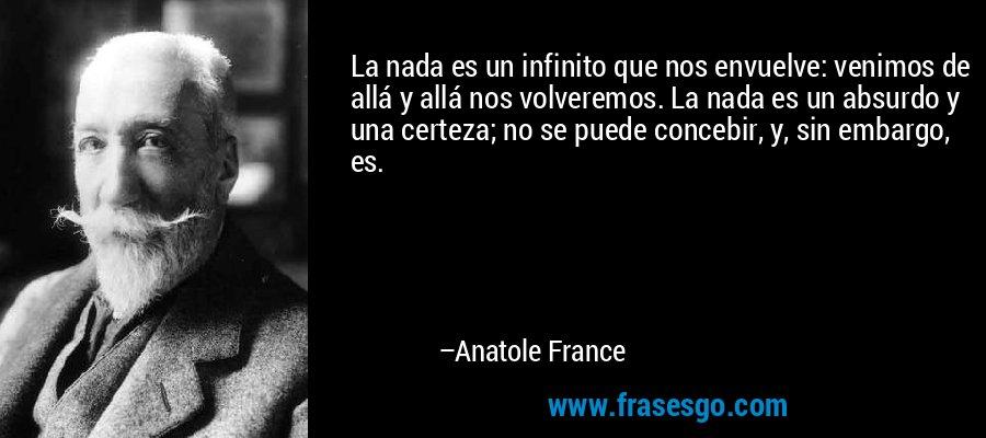 La nada es un infinito que nos envuelve: venimos de allá y allá nos volveremos. La nada es un absurdo y una certeza; no se puede concebir, y, sin embargo, es. – Anatole France