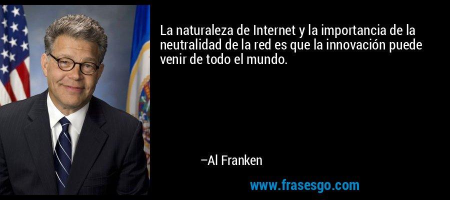 La naturaleza de Internet y la importancia de la neutralidad de la red es que la innovación puede venir de todo el mundo. – Al Franken