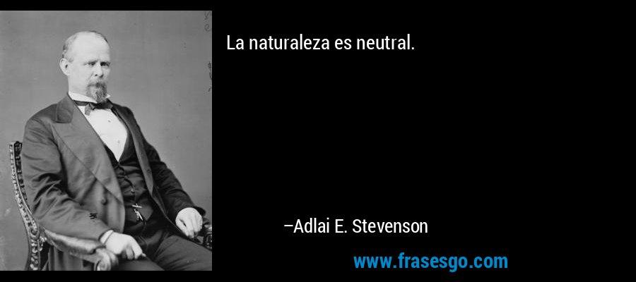 La naturaleza es neutral. – Adlai E. Stevenson