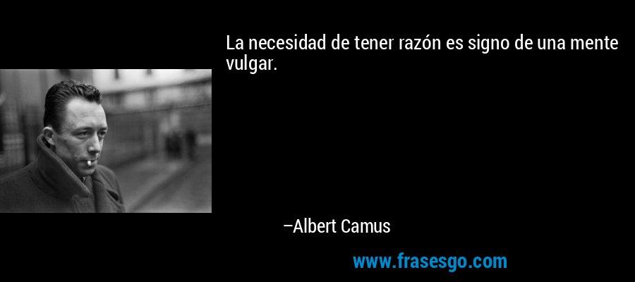 La necesidad de tener razón es signo de una mente vulgar. – Albert Camus