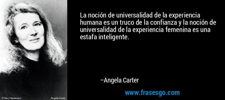 La noción de universalidad de la experiencia humana es un truco de la confianza y la noción de universalidad de la experiencia femenina es una estafa inteligente. – Angela Carter