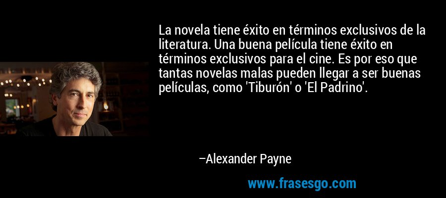 La novela tiene éxito en términos exclusivos de la literatura. Una buena película tiene éxito en términos exclusivos para el cine. Es por eso que tantas novelas malas pueden llegar a ser buenas películas, como 'Tiburón' o 'El Padrino'. – Alexander Payne