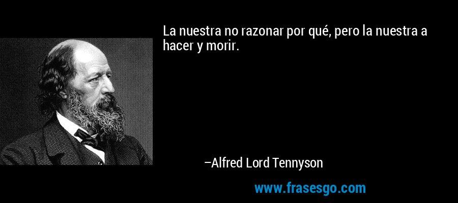 La nuestra no razonar por qué, pero la nuestra a hacer y morir. – Alfred Lord Tennyson