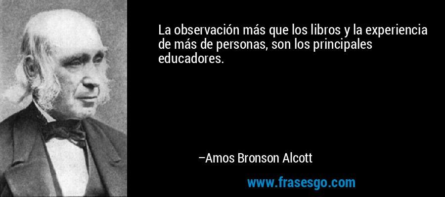 La observación más que los libros y la experiencia de más de personas, son los principales educadores. – Amos Bronson Alcott