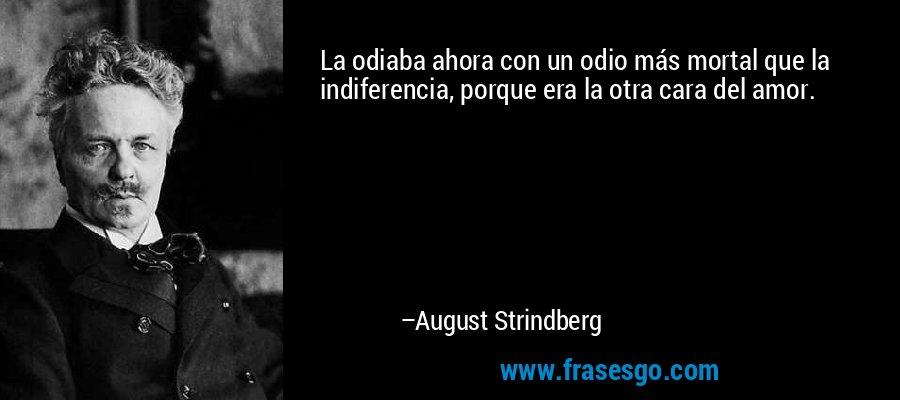 La odiaba ahora con un odio más mortal que la indiferencia, porque era la otra cara del amor. – August Strindberg