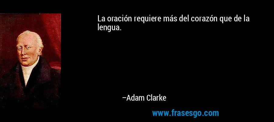 La oración requiere más del corazón que de la lengua. – Adam Clarke