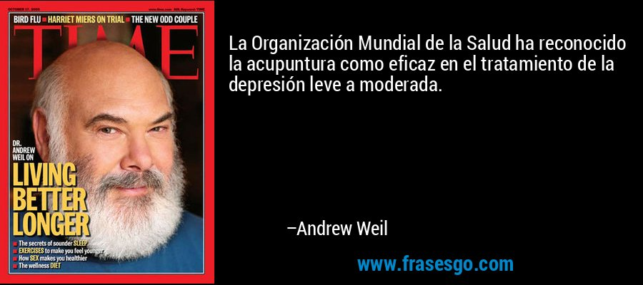 La Organización Mundial de la Salud ha reconocido la acupuntura como eficaz en el tratamiento de la depresión leve a moderada. – Andrew Weil