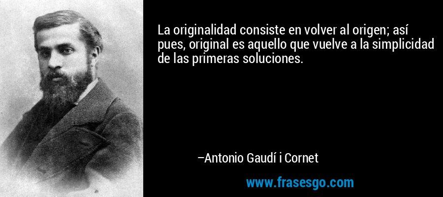 La originalidad consiste en volver al origen; así pues, original es aquello que vuelve a la simplicidad de las primeras soluciones.  – Antonio Gaudí i Cornet