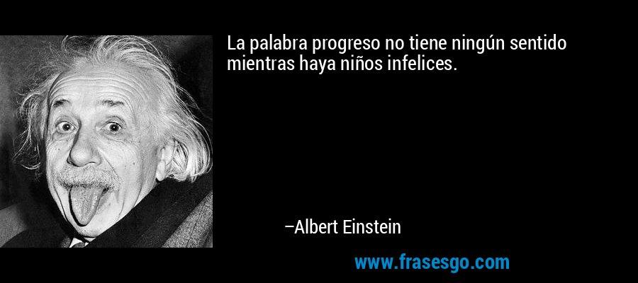 La palabra progreso no tiene ningún sentido mientras haya niños infelices. – Albert Einstein