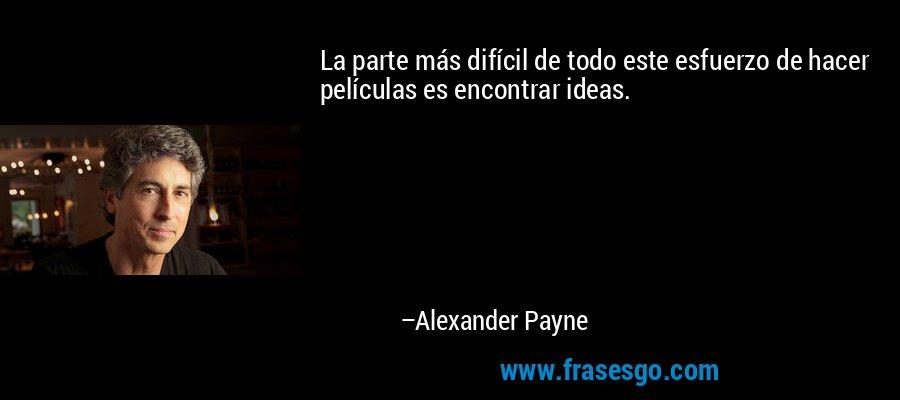 La parte más difícil de todo este esfuerzo de hacer películas es encontrar ideas. – Alexander Payne