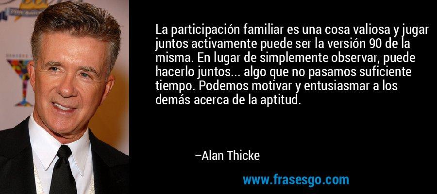 La participación familiar es una cosa valiosa y jugar juntos activamente puede ser la versión 90 de la misma. En lugar de simplemente observar, puede hacerlo juntos... algo que no pasamos suficiente tiempo. Podemos motivar y entusiasmar a los demás acerca de la aptitud. – Alan Thicke