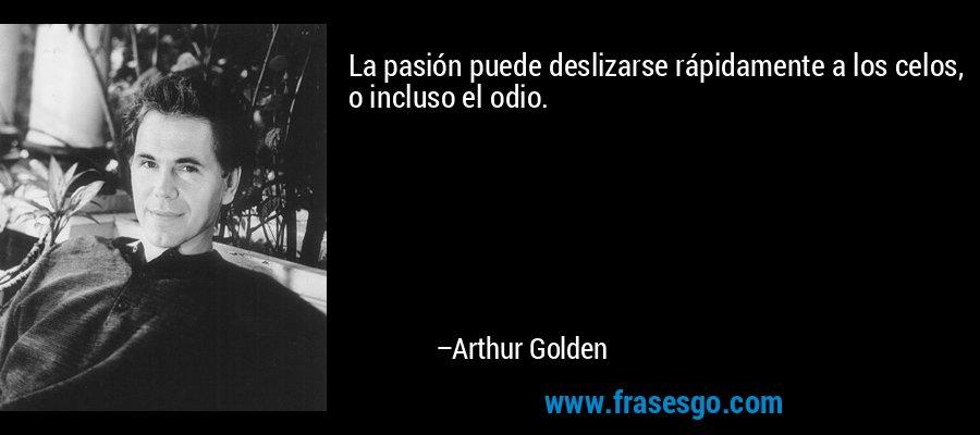 La pasión puede deslizarse rápidamente a los celos, o incluso el odio. – Arthur Golden