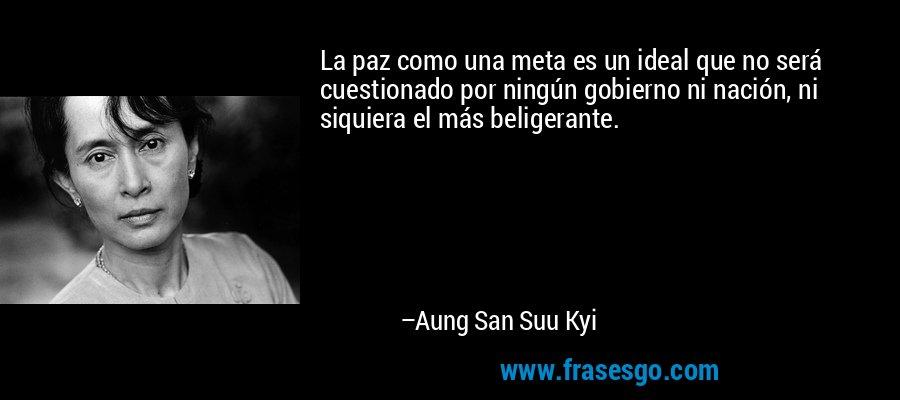 La paz como una meta es un ideal que no será cuestionado por ningún gobierno ni nación, ni siquiera el más beligerante. – Aung San Suu Kyi