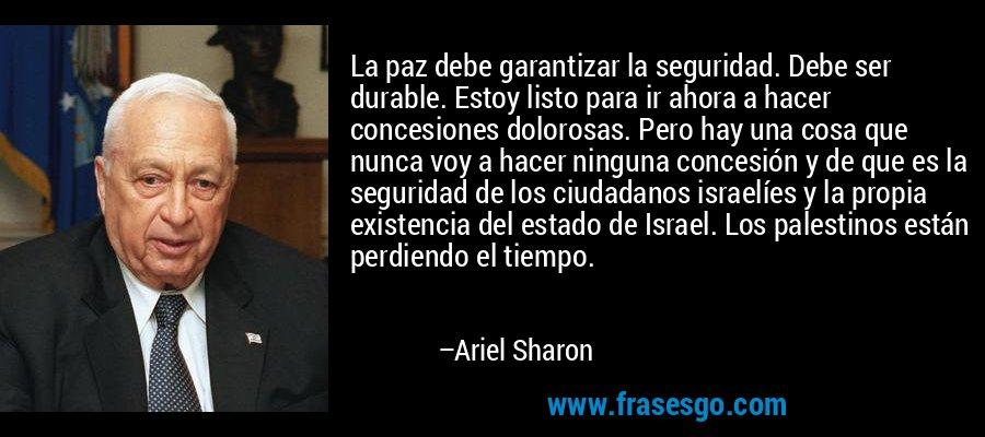 La paz debe garantizar la seguridad. Debe ser durable. Estoy listo para ir ahora a hacer concesiones dolorosas. Pero hay una cosa que nunca voy a hacer ninguna concesión y de que es la seguridad de los ciudadanos israelíes y la propia existencia del estado de Israel. Los palestinos están perdiendo el tiempo. – Ariel Sharon