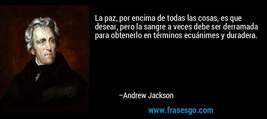 La paz, por encima de todas las cosas, es que desear, pero la sangre a veces debe ser derramada para obtenerlo en términos ecuánimes y duradera. – Andrew Jackson