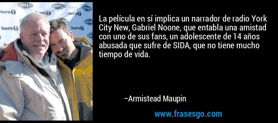 La película en sí implica un narrador de radio York City New, Gabriel Noone, que entabla una amistad con uno de sus fans, un adolescente de 14 años abusada que sufre de SIDA, que no tiene mucho tiempo de vida. – Armistead Maupin