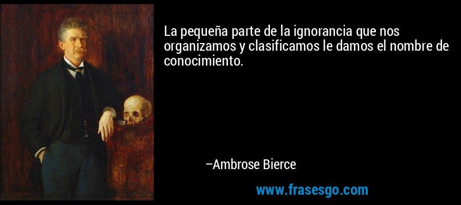 La pequeña parte de la ignorancia que nos organizamos y clasificamos le damos el nombre de conocimiento. – Ambrose Bierce
