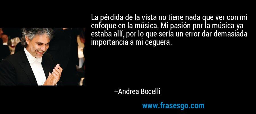 La pérdida de la vista no tiene nada que ver con mi enfoque en la música. Mi pasión por la música ya estaba allí, por lo que sería un error dar demasiada importancia a mi ceguera. – Andrea Bocelli