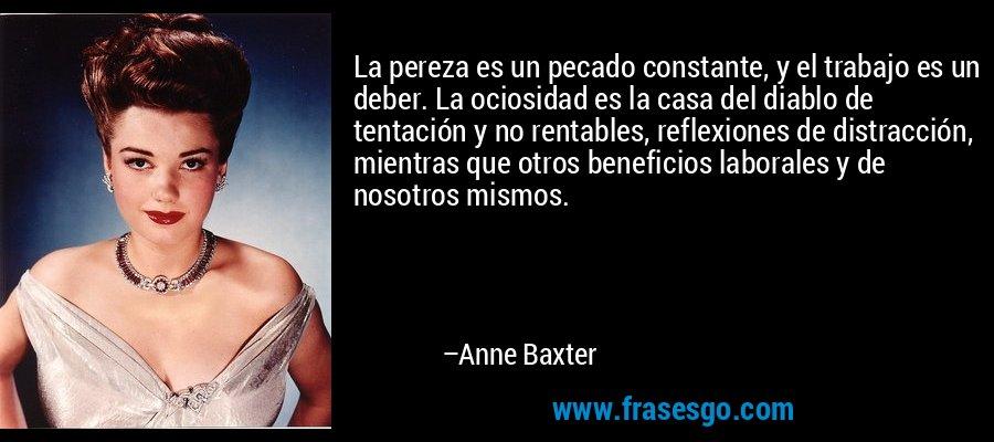 La pereza es un pecado constante, y el trabajo es un deber. La ociosidad es la casa del diablo de tentación y no rentables, reflexiones de distracción, mientras que otros beneficios laborales y de nosotros mismos. – Anne Baxter