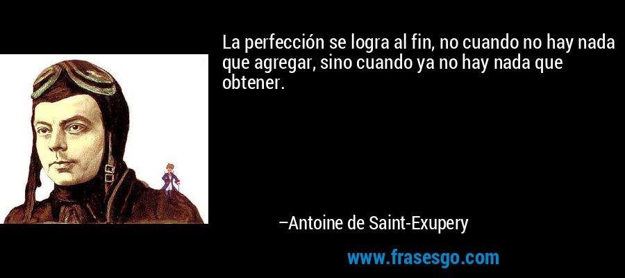La perfección se logra al fin, no cuando no hay nada que agregar, sino cuando ya no hay nada que obtener. – Antoine de Saint-Exupery