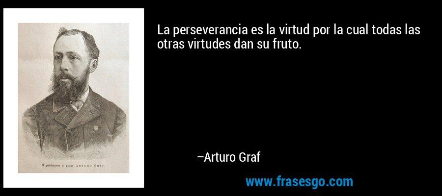 La perseverancia es la virtud por la cual todas las otras virtudes dan su fruto. – Arturo Graf