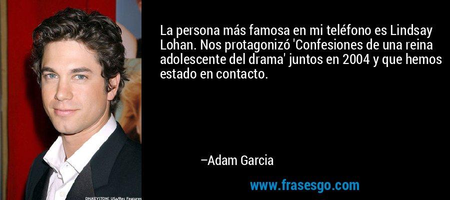 La persona más famosa en mi teléfono es Lindsay Lohan. Nos protagonizó 'Confesiones de una reina adolescente del drama' juntos en 2004 y que hemos estado en contacto. – Adam Garcia