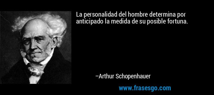 La personalidad del hombre determina por anticipado la medida de su posible fortuna. – Arthur Schopenhauer