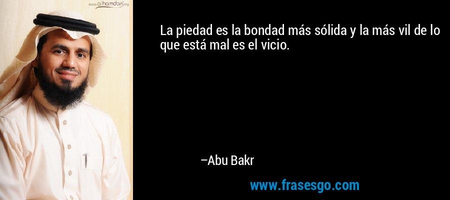 La piedad es la bondad más sólida y la más vil de lo que está mal es el vicio. – Abu Bakr