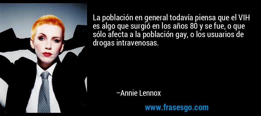 La población en general todavía piensa que el VIH es algo que surgió en los años 80 y se fue, o que sólo afecta a la población gay, o los usuarios de drogas intravenosas. – Annie Lennox