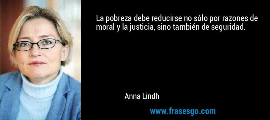 La pobreza debe reducirse no sólo por razones de moral y la justicia, sino también de seguridad. – Anna Lindh