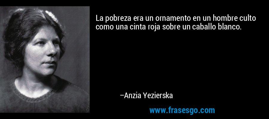La pobreza era un ornamento en un hombre culto como una cinta roja sobre un caballo blanco. – Anzia Yezierska