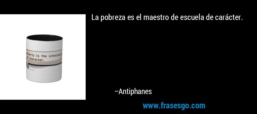 La pobreza es el maestro de escuela de carácter. – Antiphanes