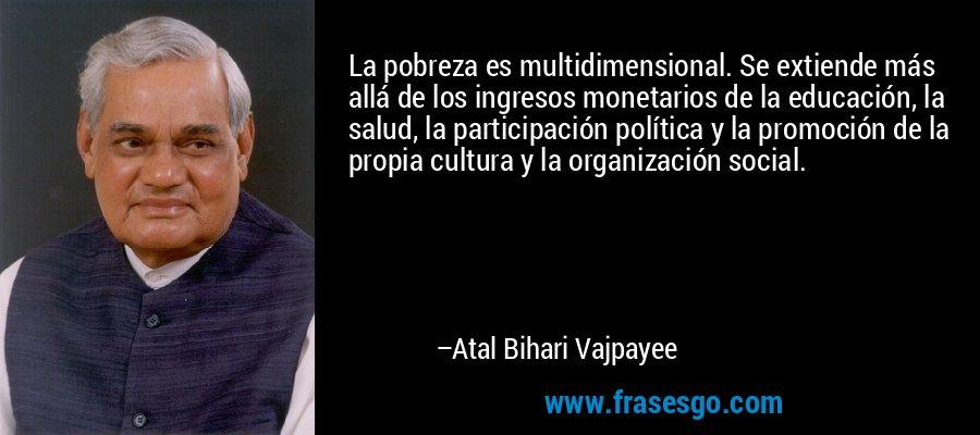 La pobreza es multidimensional. Se extiende más allá de los ingresos monetarios de la educación, la salud, la participación política y la promoción de la propia cultura y la organización social. – Atal Bihari Vajpayee