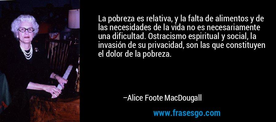 La pobreza es relativa, y la falta de alimentos y de las necesidades de la vida no es necesariamente una dificultad. Ostracismo espiritual y social, la invasión de su privacidad, son las que constituyen el dolor de la pobreza. – Alice Foote MacDougall