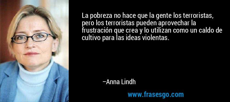 La pobreza no hace que la gente los terroristas, pero los terroristas pueden aprovechar la frustración que crea y lo utilizan como un caldo de cultivo para las ideas violentas. – Anna Lindh
